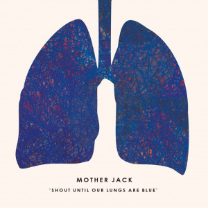 Mother Jack - Shout Until Our Lungs Are Blue