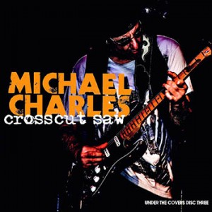 Michael Charles - Crosscut Saw - Under The Covers: Disc Three